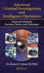 Advanced Criminal Investigations and Intelligence Operations : Tradecraft Methods, Practices, Tactics and Techniques - Robert J. Girod