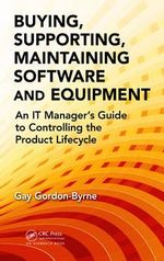 Buying, Supporting, Maintaining Software and Equipment : An IT Manager's Guide to Controlling the Product Lifecycle - Gay Gordon-Byrne
