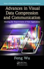Advances in Visual Data Compression and Communication : Meeting the Requirements of New Applications - Feng Wu
