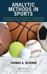 Analytic Methods in Sports : Using Mathematics and Statistics to Understand Data from Baseball, Football, Basketball, and Other Sports - Thomas A. Severini