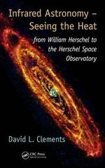 Infrared Astronomy - Seeing the Heat : From William Herschel to the Herschel Space Observatory - David L. Clements