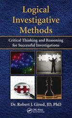 Logical Investigative Methods : Critical Thinking and Reasoning for Successful Investigations - Robert J. Girod