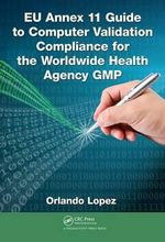 EU Annex 11 Guide to Computer Validation Compliance for the Worldwide Health Agency Gmp - Orlando Lopez