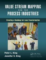 Value Stream Mapping for the Process Industries : Creating a Roadmap for Lean Transformation - Peter L. King