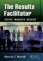 The Results Facilitator : Expert, Manager, Mentor - Marvin T. Howell