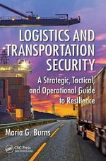 Logistics and Transportation Security : A Strategic, Tactical, and Operational Guide to Resilience - Maria G Burns