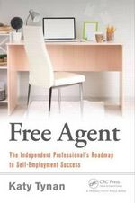 The Free Agent : The Independent Professional's Roadmap to Self-Employment Success - Katy Tynan