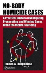 No-Body Homicide Cases : A Practical Guide to Investigating, Prosecuting, and Winning Cases When the Victim is Missing - Thomas A.(Tad) DiBiase