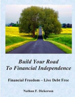 Build Your Road to Financial Independence : Making Money Go Further - Nathan F Dickerson