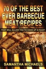 70 of the Best Ever Barbecue Meat Recipes : That Will Allow You to Cook Up a Feast - Samantha Michaels