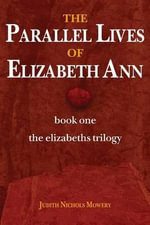 The Parallel Lives of Elizabeth Ann : Book One of the Elizabeths Trilogy - Judith Nichols Mowery