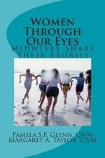 Women Through Our Eyes : Midwives Share Their Tales - MS Pamela S F Glenn