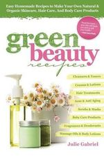 Green Beauty Recipes : Easy Homemade Recipes to Make Your Own Natural and Organic Skincare, Hair Care, and Body Care Products - Julie Gabriel