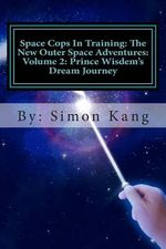 Space Cops in Training : The New Outer Space Adventures: Volume 2: Prince Wisdem's Dream Journey: Prince Wisdem Is Meeting the Love of His Life This February! - Simon Kang
