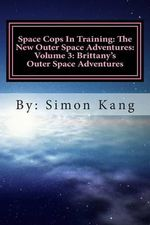 Space Cops in Training : The New Outer Space Adventures: Volume 3: Brittany's Outer Space Adventures: This Year, Brittany Is about to Go on the Adventure of Her Lifetime! - Simon Kang