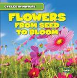 Flowers : From Seed to Bloom - George Pendergast