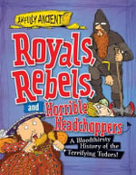 Royals, Rebels, and Horrible Headchoppers : A Bloodthirsty History of the Terrifying Tudors! - Peter Hepplewhite
