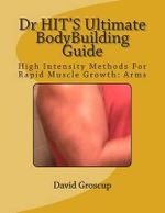 Dr Hit's Ultimate Bodybuilding Guide : High Intensity Methods for Rapid Muscle Growth: Arms - David R Groscup