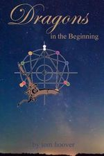 Dragons, in the Beginning : A Thrilling Tale of the Role of Dragons in Space and Time - Tom Hoover
