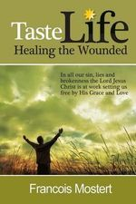 Taste Life Healing the Wounded : In All Our Sin, Lies and Brokenness the Lord Jesus Christ Is at Work Setting Us Free by His Grace and Love - MR Francois Mostert