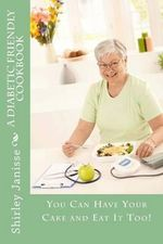 A Diabetic Friendly Cookbook : You Can Have Your Cake and Eat It Too! - Shirley Rene Janisse