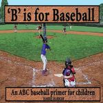 B Is for Baseball : A Fun Way to Learn Your Alphabet! - Harry Barker