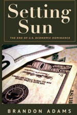 Setting Sun : The End of Us Economic Dominance - Brandon Adams