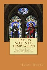 Lead Us Not Into Temptation : Catholic Priests and the Sexual Abuse of Children - Jason Berry