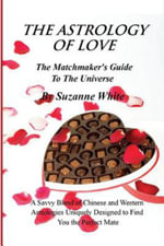 The Astrology of Love - The Matchmaker's Guide to the Universe : A Savvy Blend of Chinese and Western Astrology Designed to Find You the Perfect Mate - Suzanne White