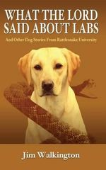 What the Lord Said about Labs : And Other Dog Stories from Rattlesnake University - Jim Walkington