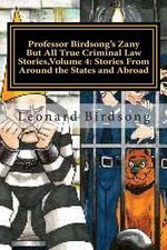 Professor Birdsong's Zany But All True Criminal Law Stories, Volume 4 : : Stories from Around the States and Abroad - Prof Leonard Birdsong