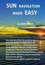 Sun Navigation Made Easy : Across Four Decades - MR John Ross Wood