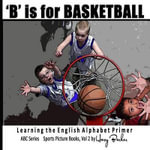 B Is for Basketball : A Fun Way to Learn Your Alphabet! - Harry Barker
