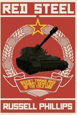 Red Steel : Soviet Tanks and Combat Vehicles of the Cold War - Russell Phillips