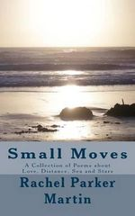 Small Moves : A Collection of Poems about Love, Distance, Sea and Stars - Rachel Parker Martin