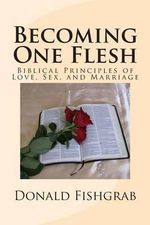 Becoming One Flesh : Biblical Principles of Love, Sex, and Marriage - Donald Fishgrab
