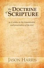 The Doctrine of Scripture : As It Relates to the Transmission and Preservation of the Text - Jason Harris