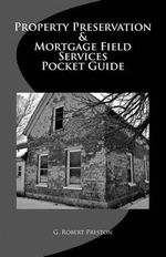 Property Preservation & Mortgage Field Services Pocket Guide - G Robert Preston