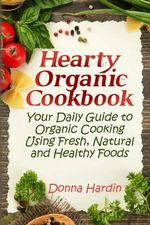 Hearty Organic Cookbook : Your Daily Guide to Organic Cooking Using Fresh, Natural & Healthy Foods - Donna Hardin