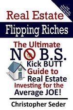 Real Estate Flipping Riches : The Ultimate No B.S. Kick Butt Guide to Real Estate Investing for the Average Joe! - MR Christopher Lee Seder