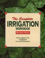 The Complete Irrigation Workbook : Design, Installation, Maintenance and Water Management - Larry E Keesen