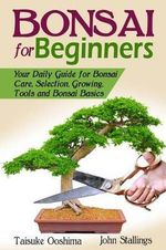 Bonsai for Beginners Book : Your Daily Guide for Bonsai Tree Care, Selection, Growing, Tools and Fundamental Bonsai Basics - Taisuke Ooshima
