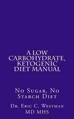 A Low Carbohydrate, Ketogenic Diet Manual : No Sugar, No Starch Diet - Eric C Westman