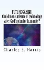 Future Gazing : Could Man's Misuse of Technology Alter God's Plan for Humanity? - Dr Charles E Harris