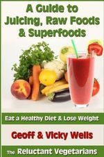 A Guide to Juicing, Raw Foods & Superfoods : Eat a Healthy Diet & Lose Weight - Geoff Wells