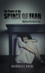 The Power of the Spirit of Fear : Mystery of the Spirit of Fear - Oshobugee Adede