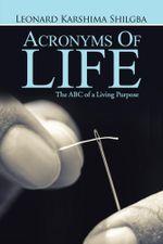 Acronyms of Life : The ABC of a Living Purpose - Leonard  Karshima Shilgba
