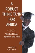 A Robust Think Tank for Africa : Words of Hope, Ingenuity and Faith - Francis Chishala