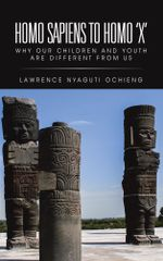 Homo Sapiens to Homo 'X' : Why Our Children and Youth Are Different from Us - Lawrence Nyaguti Ochieng