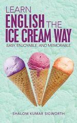 Learn English the Ice Cream Way : Easy, Enjoyable, and Memorable - Shalom Kumar Sigworth